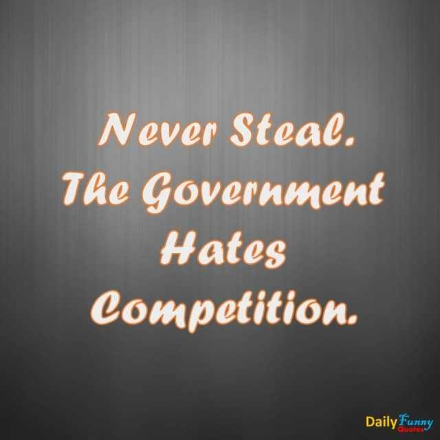 Funny Quotes Never Steal Don't Competition The Government