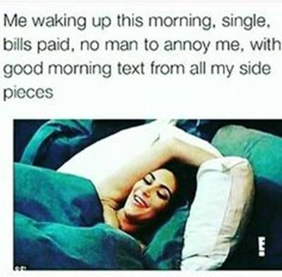 """40 Cute Funny Love Memes Images to Your Love Love Memes Relationship Humor - """"Me waking up this morning, single, bills paid, no man to annoy me, with good morning text from all my side pieces"""""""