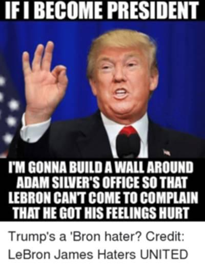 """Funny Quotes about NBA Memes """"If I become president I'm gonna build a wall around Adam silver's office so that Lebron can't come to complain that he got his feelings hurt."""""""