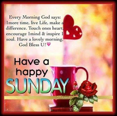 Very Funny Sunday Quotes - Every Morning God says: !more time, Live Life, make difference. Touch one's heart encourage! mind & inspire the soul. Have a lovely morning, God Bless.