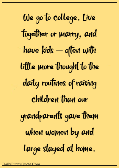 """45 grandparents quotes """"We go to college. Live together or marry, and have kids – often with little more thought to the daily routines of raising children than our grandparents gave them when women by and large stayed at home."""""""