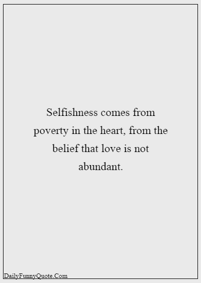 45 Selfish Parents Quotes About Parents Being Selfish Selfishness comes from poverty in the heart, from the belief that love is not abundant.