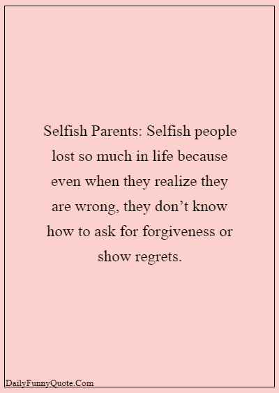 Bad Parents Quotes - Selfish people lost so much in life because even when they realize they are wrong, they don't know how to ask for forgiveness or show regrets. Selfish Parents Quotes About Parents Being Selfish 7