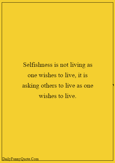 Selfish Child Quotes - Selfishness is not living as one wishes to live, it is asking others to live as one wishes to live. Selfish Parents Quotes About Parents Being Selfish 8