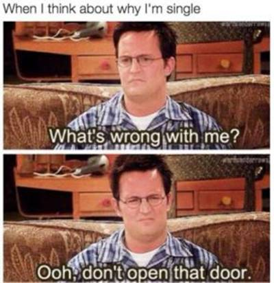 45 Single Memes To Make Your Lonely Heart Smile Bad At Flirting Meme - When I think about why I'm single what's wrong with me? Ooh, don't open that door.
