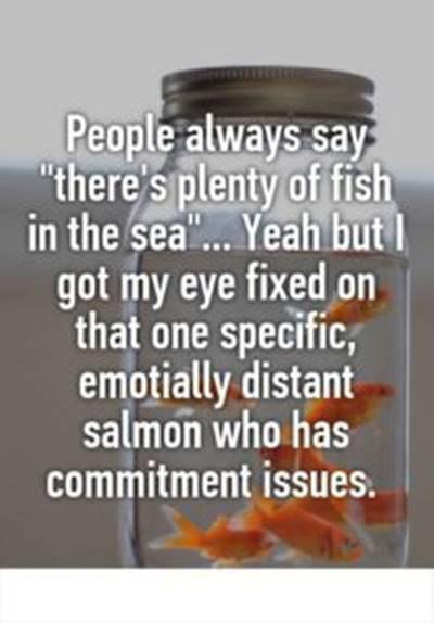 Single Meme Go On Vacation - People always saThere's plenty of fish in the sea … Yeah but I got my eye fixed on that one specific, emotionally distant salmon who has commitment issues.