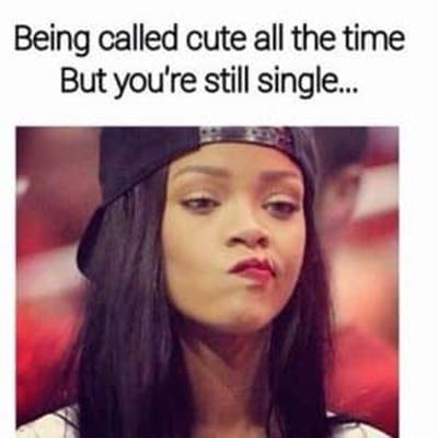 45 Single Memes To Make Your Milkshake Meme No Boys In The Yard - Being called cute all the time but you're still single…